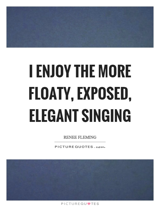 I enjoy the more floaty, exposed, elegant singing Picture Quote #1