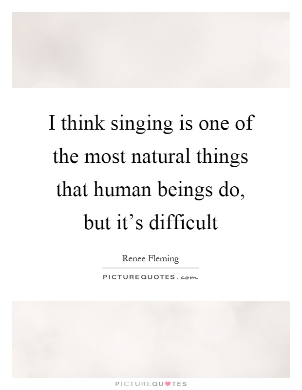 I think singing is one of the most natural things that human beings do, but it's difficult Picture Quote #1