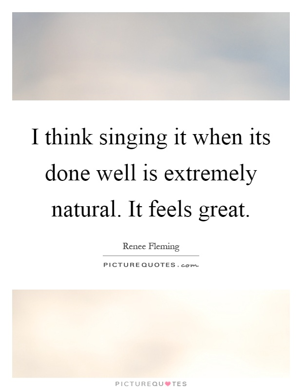 I think singing it when its done well is extremely natural. It feels great Picture Quote #1