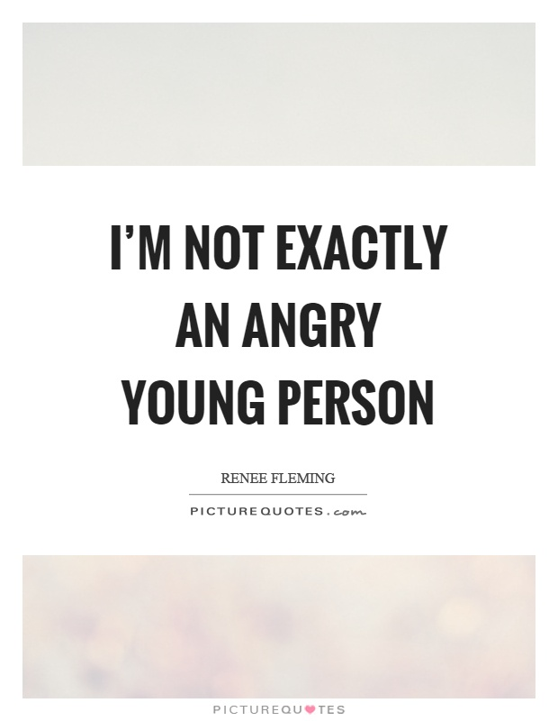 I'm not exactly an angry young person Picture Quote #1