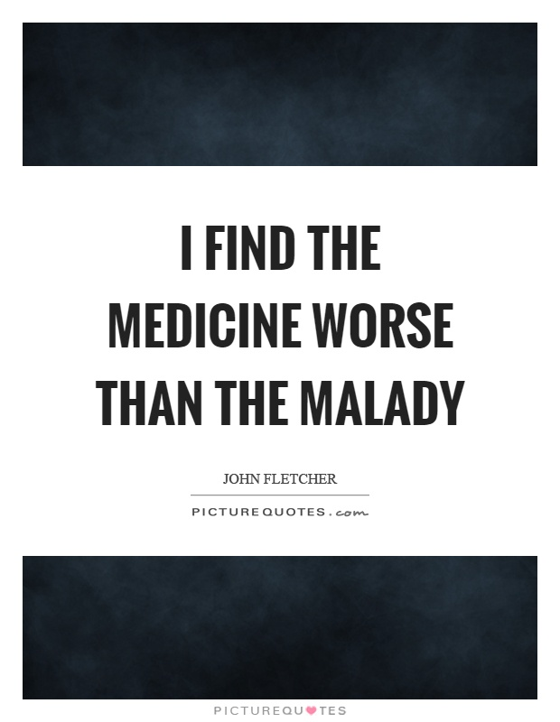 I find the medicine worse than the malady Picture Quote #1