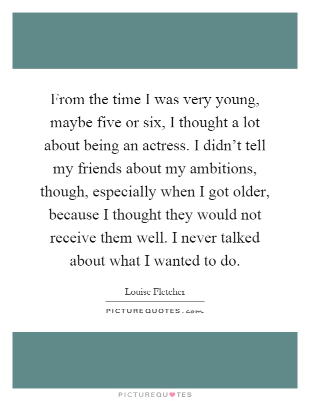From the time I was very young, maybe five or six, I thought a lot about being an actress. I didn't tell my friends about my ambitions, though, especially when I got older, because I thought they would not receive them well. I never talked about what I wanted to do Picture Quote #1