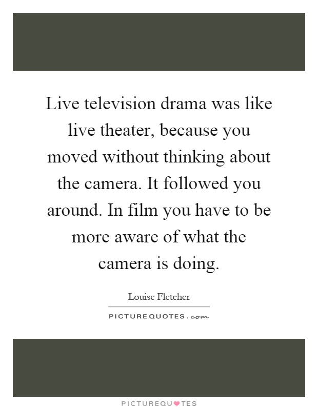 Live television drama was like live theater, because you moved without thinking about the camera. It followed you around. In film you have to be more aware of what the camera is doing Picture Quote #1