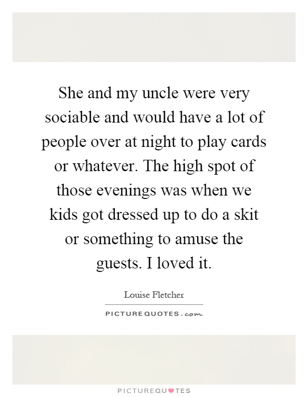 She and my uncle were very sociable and would have a lot of people over at night to play cards or whatever. The high spot of those evenings was when we kids got dressed up to do a skit or something to amuse the guests. I loved it Picture Quote #1