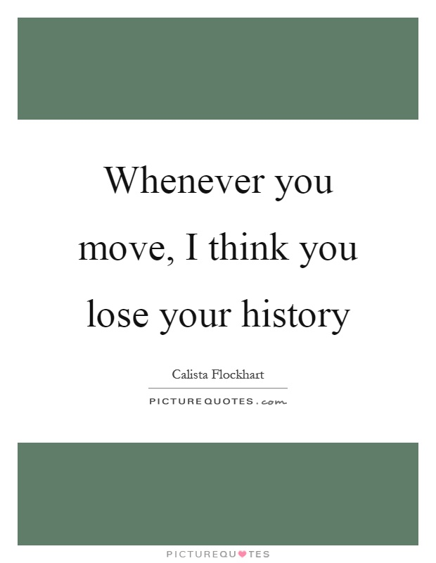 Whenever you move, I think you lose your history Picture Quote #1