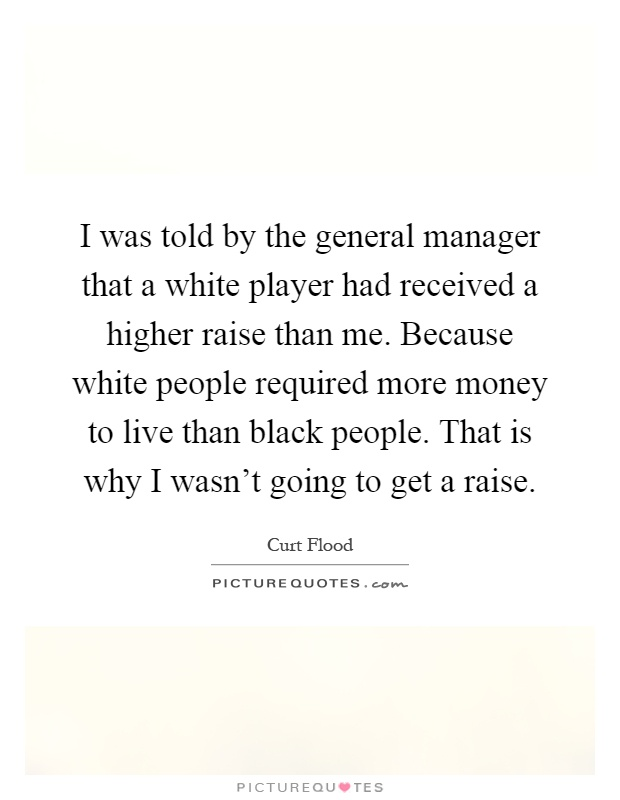 I was told by the general manager that a white player had received a higher raise than me. Because white people required more money to live than black people. That is why I wasn't going to get a raise Picture Quote #1