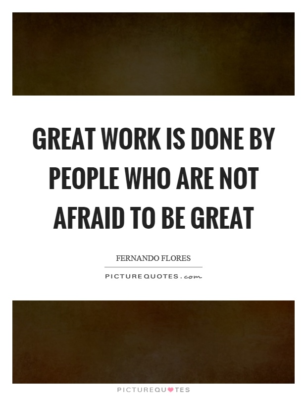 Great work is done by people who are not afraid to be great Picture Quote #1