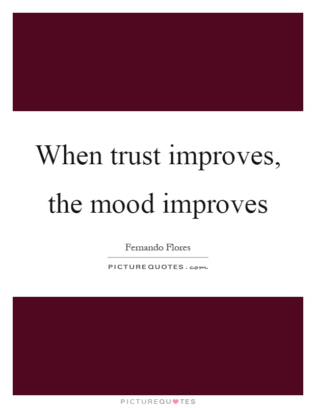 When trust improves, the mood improves Picture Quote #1