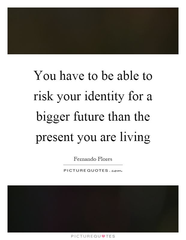 You have to be able to risk your identity for a bigger future than the present you are living Picture Quote #1