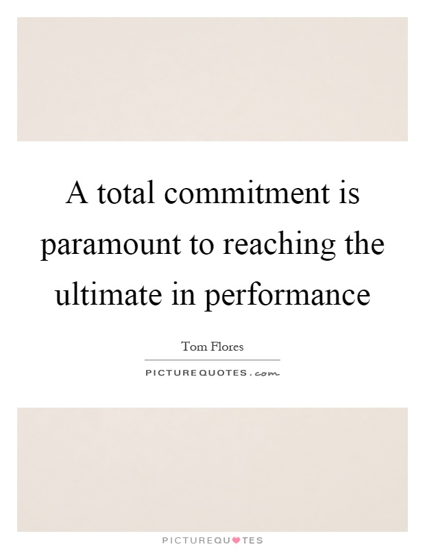 A total commitment is paramount to reaching the ultimate in performance Picture Quote #1