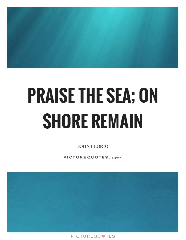 Praise the sea; on shore remain Picture Quote #1