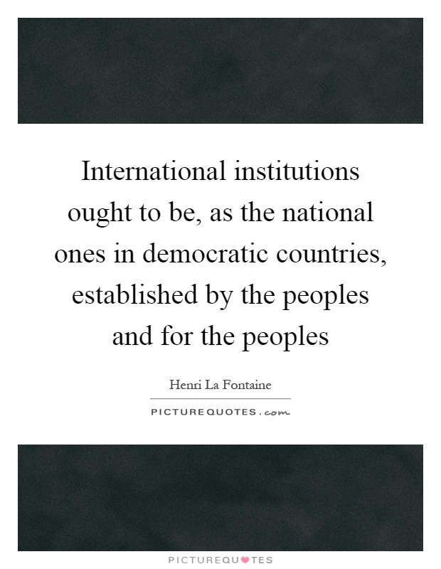 International institutions ought to be, as the national ones in democratic countries, established by the peoples and for the peoples Picture Quote #1
