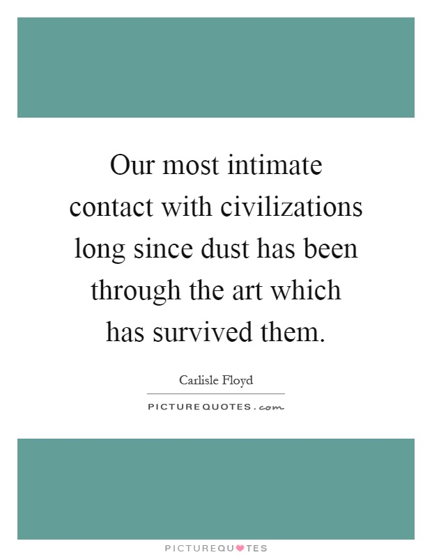 Our most intimate contact with civilizations long since dust has been through the art which has survived them Picture Quote #1
