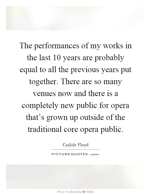 The performances of my works in the last 10 years are probably equal to all the previous years put together. There are so many venues now and there is a completely new public for opera that's grown up outside of the traditional core opera public Picture Quote #1