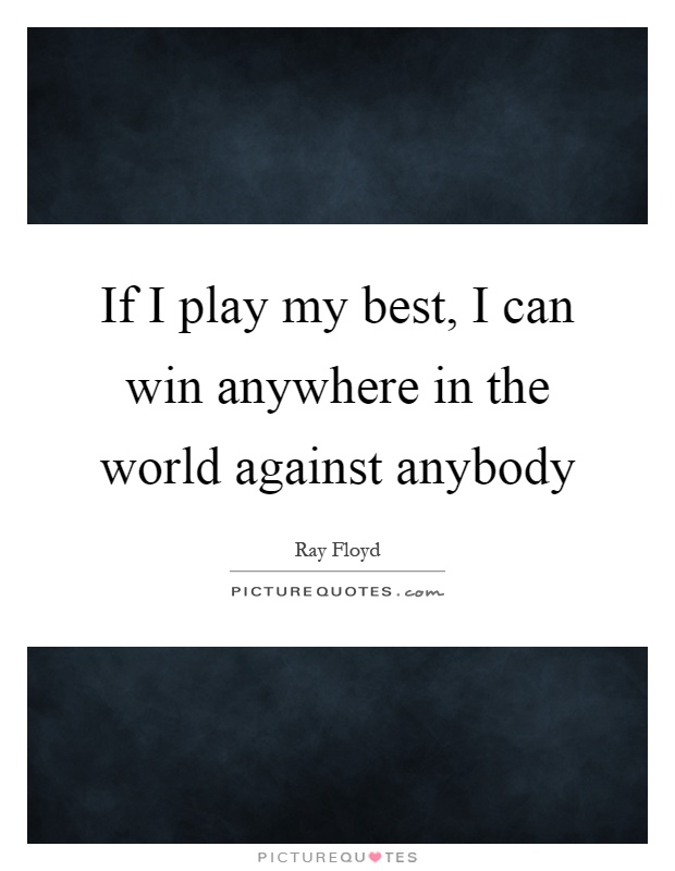 If I play my best, I can win anywhere in the world against anybody Picture Quote #1