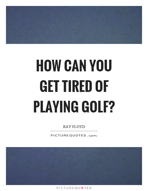 How can you get tired of playing golf? Picture Quote #1