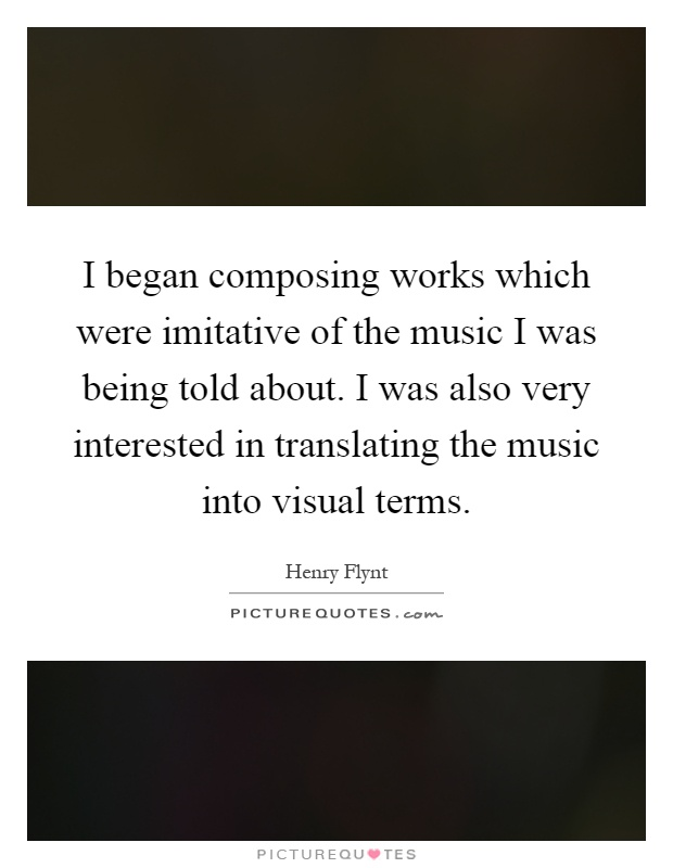 I began composing works which were imitative of the music I was being told about. I was also very interested in translating the music into visual terms Picture Quote #1