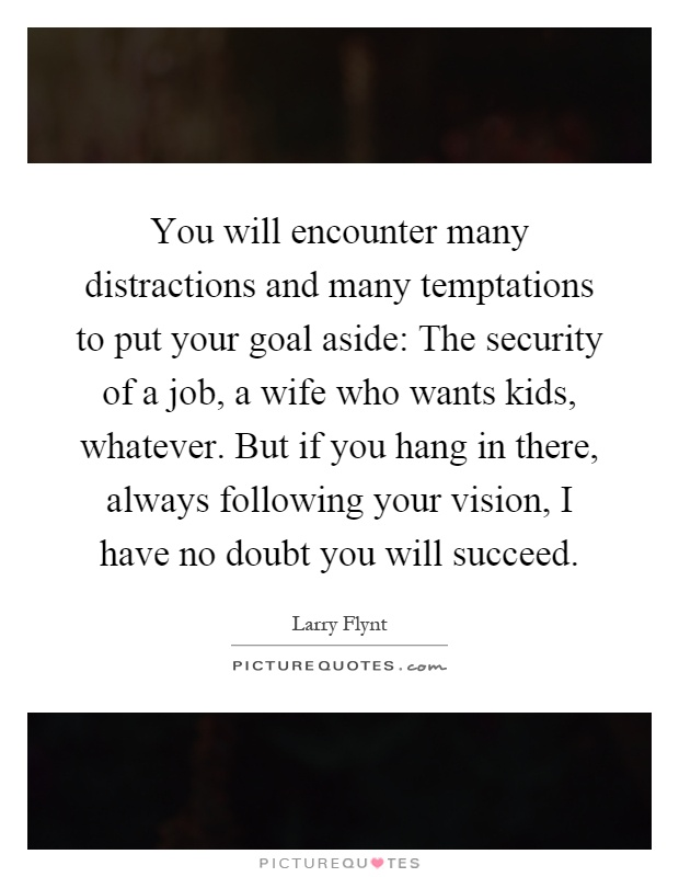 You will encounter many distractions and many temptations to put your goal aside: The security of a job, a wife who wants kids, whatever. But if you hang in there, always following your vision, I have no doubt you will succeed Picture Quote #1