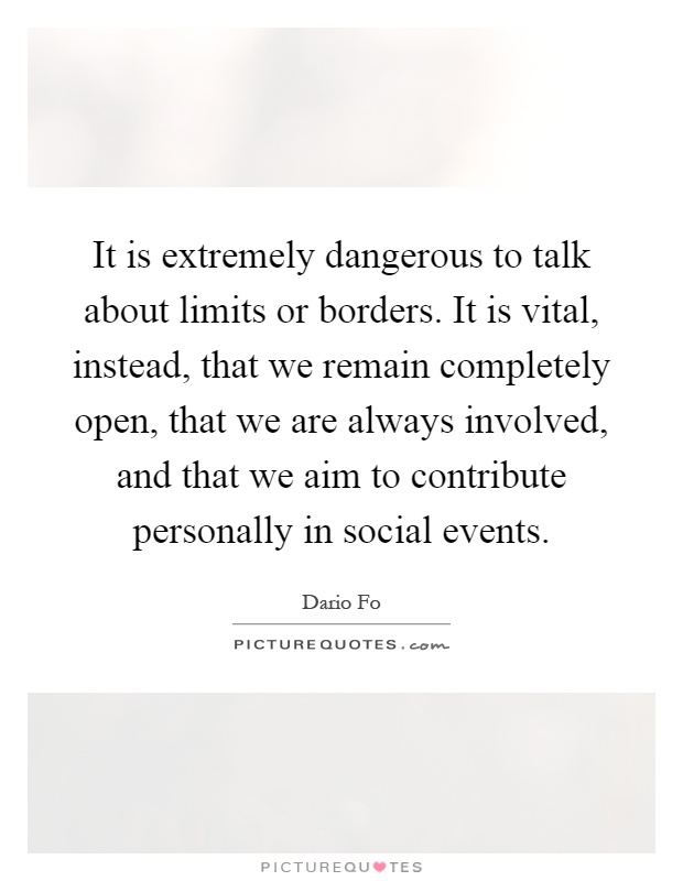 It is extremely dangerous to talk about limits or borders. It is vital, instead, that we remain completely open, that we are always involved, and that we aim to contribute personally in social events Picture Quote #1