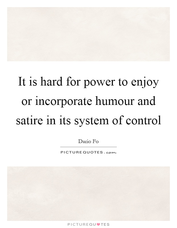 It is hard for power to enjoy or incorporate humour and satire in its system of control Picture Quote #1