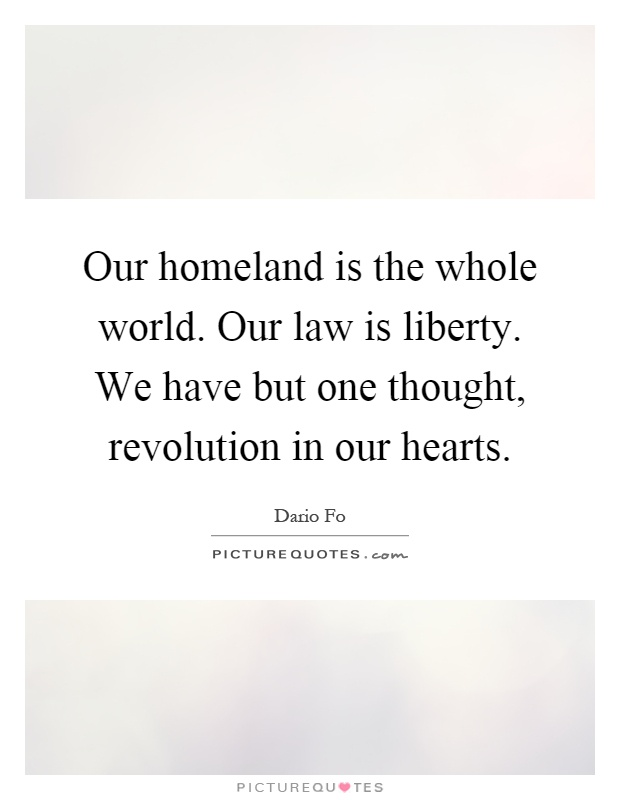 Our homeland is the whole world. Our law is liberty. We have but one thought, revolution in our hearts Picture Quote #1