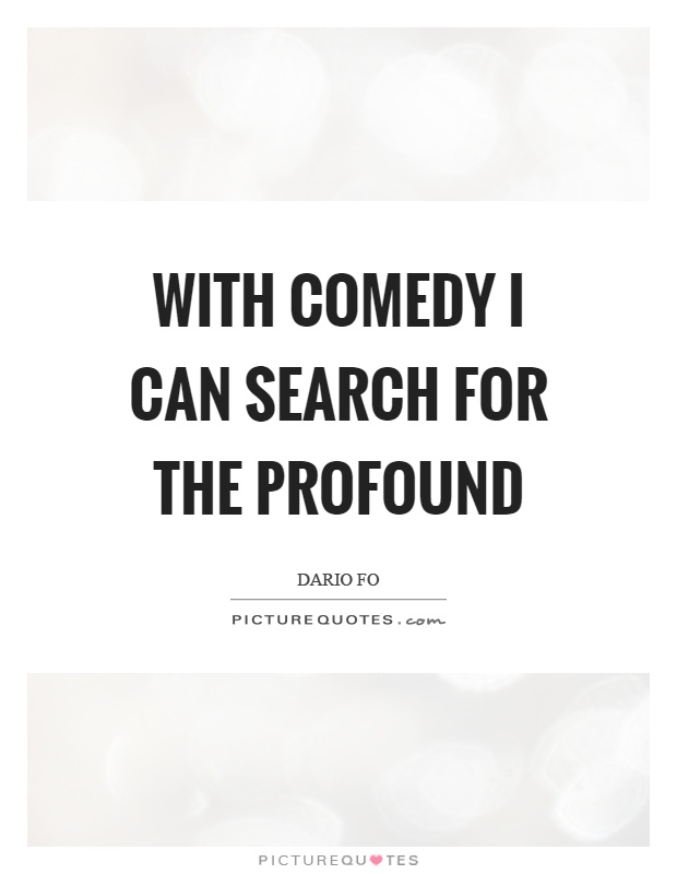 With comedy I can search for the profound Picture Quote #1
