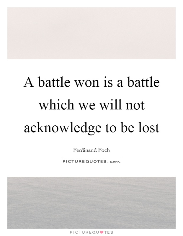 A battle won is a battle which we will not acknowledge to be lost Picture Quote #1