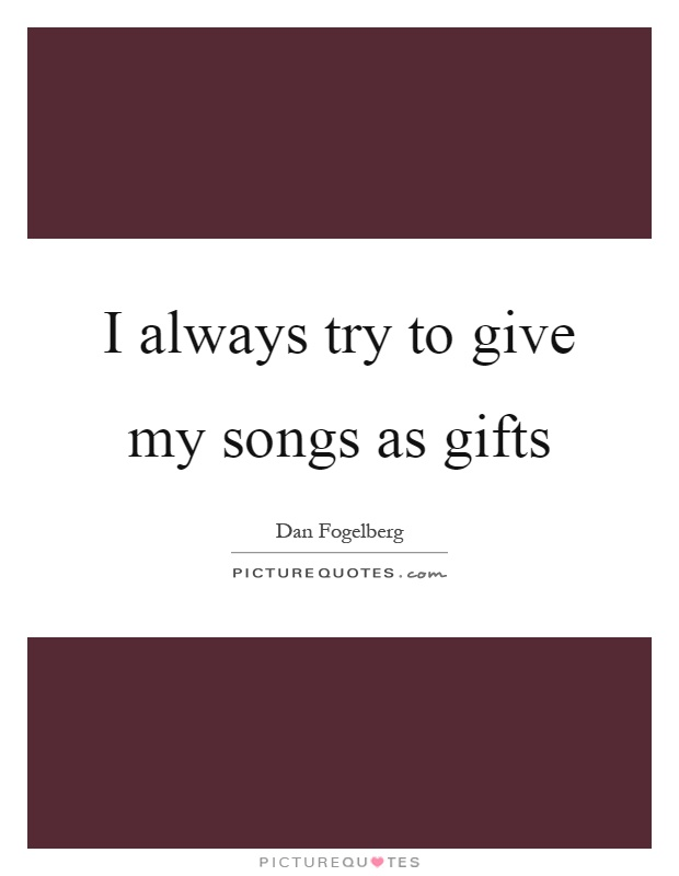 I always try to give my songs as gifts Picture Quote #1