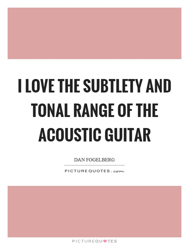 I love the subtlety and tonal range of the acoustic guitar Picture Quote #1