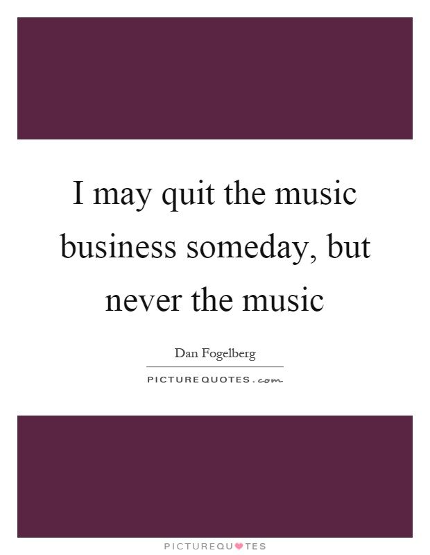 I may quit the music business someday, but never the music Picture Quote #1