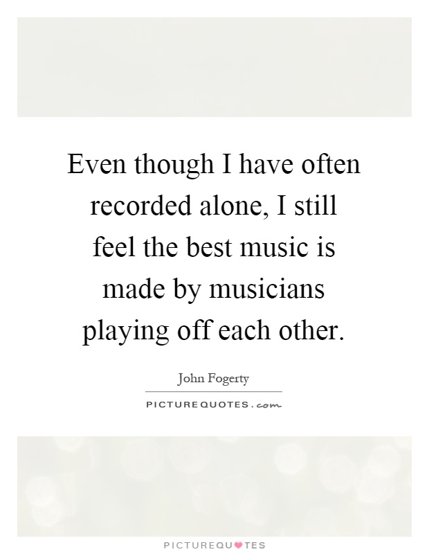 Even though I have often recorded alone, I still feel the best music is made by musicians playing off each other Picture Quote #1