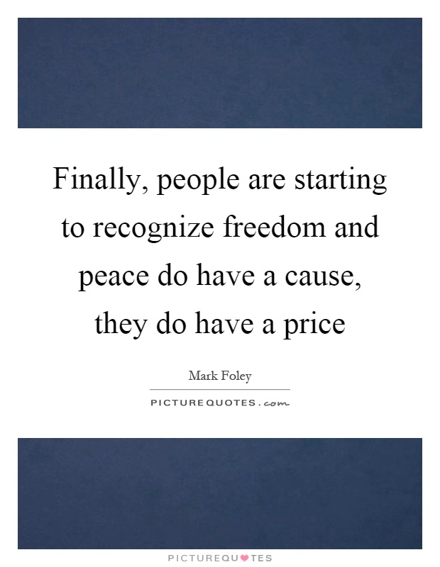 Finally, people are starting to recognize freedom and peace do have a cause, they do have a price Picture Quote #1