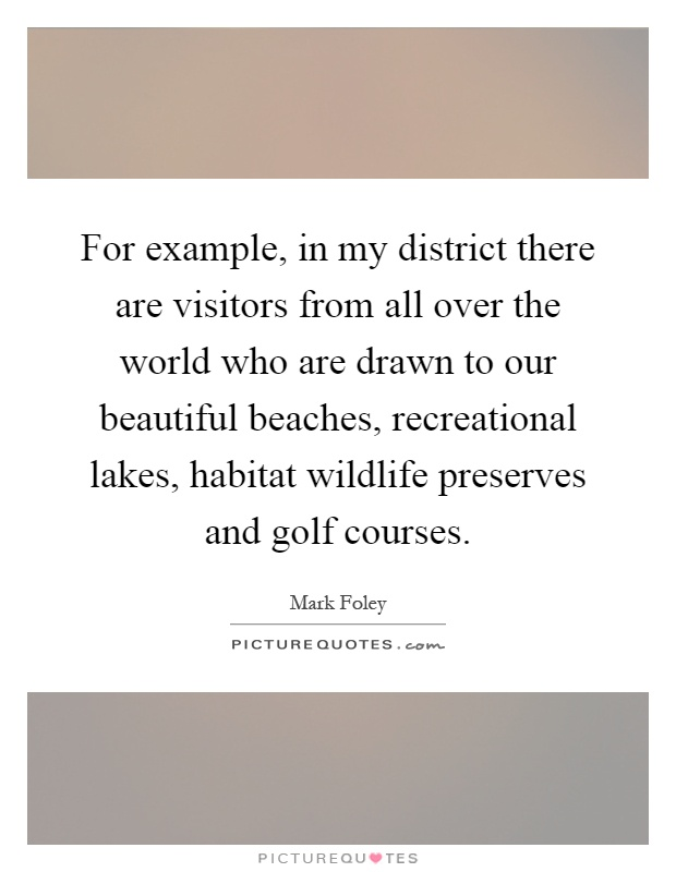 For example, in my district there are visitors from all over the world who are drawn to our beautiful beaches, recreational lakes, habitat wildlife preserves and golf courses Picture Quote #1