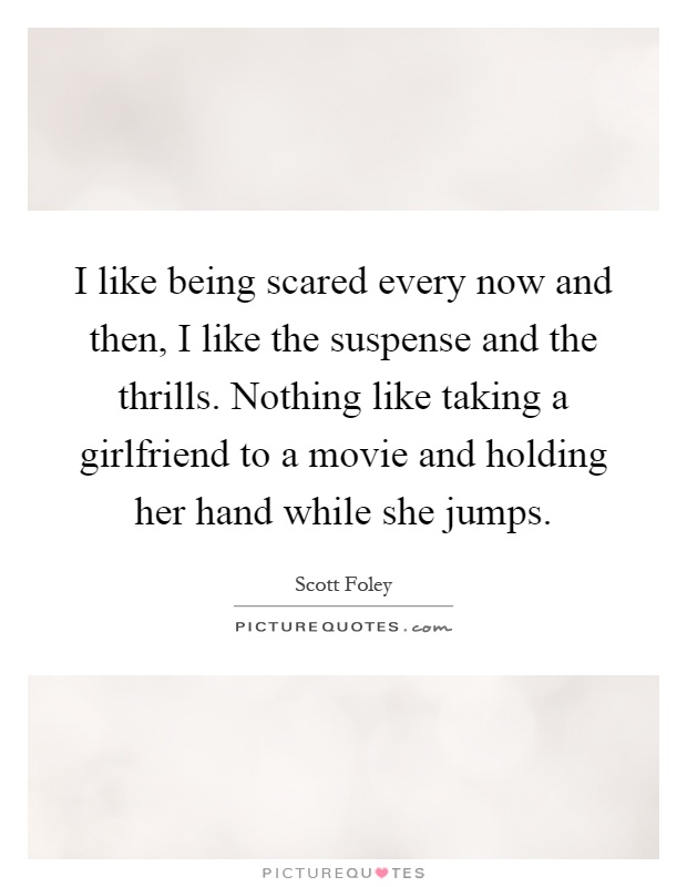 I like being scared every now and then, I like the suspense and the thrills. Nothing like taking a girlfriend to a movie and holding her hand while she jumps Picture Quote #1