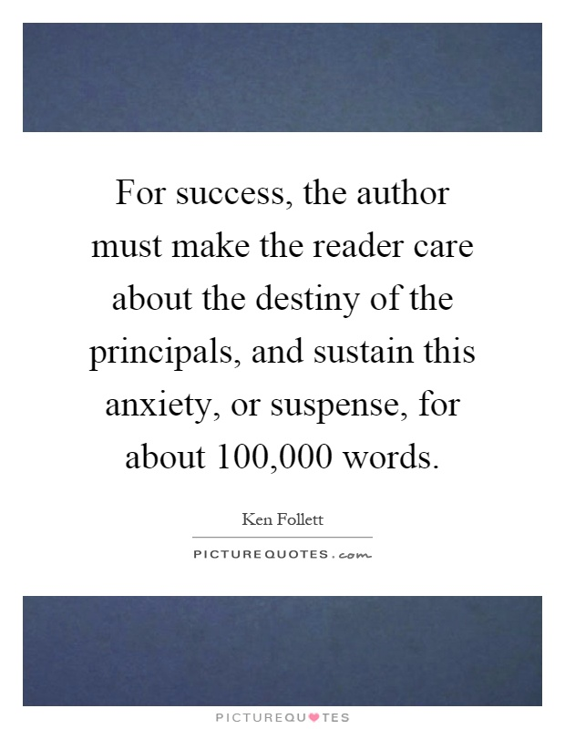 For success, the author must make the reader care about the destiny of the principals, and sustain this anxiety, or suspense, for about 100,000 words Picture Quote #1