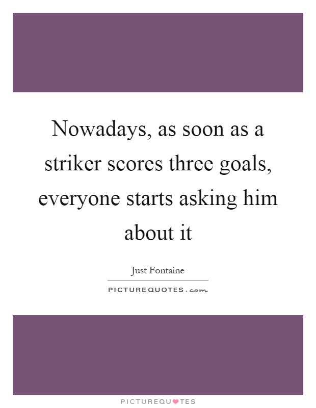 Nowadays, as soon as a striker scores three goals, everyone starts asking him about it Picture Quote #1