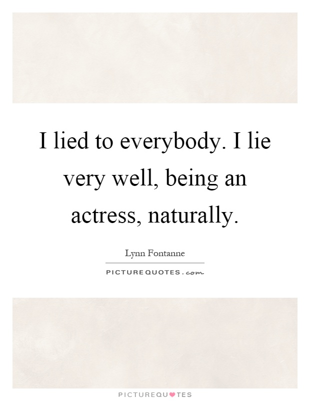 I lied to everybody. I lie very well, being an actress, naturally Picture Quote #1