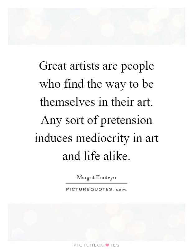Great artists are people who find the way to be themselves in their art. Any sort of pretension induces mediocrity in art and life alike Picture Quote #1
