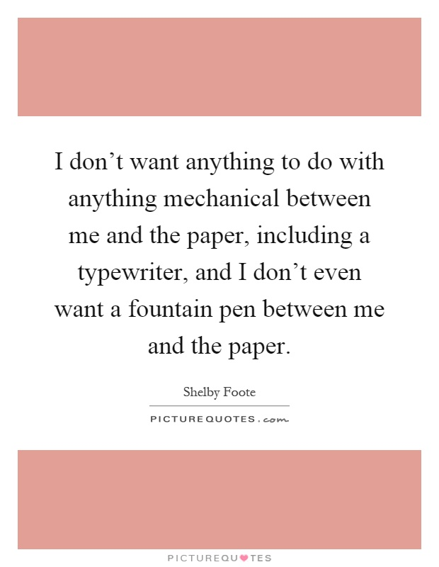I don't want anything to do with anything mechanical between me and the paper, including a typewriter, and I don't even want a fountain pen between me and the paper Picture Quote #1