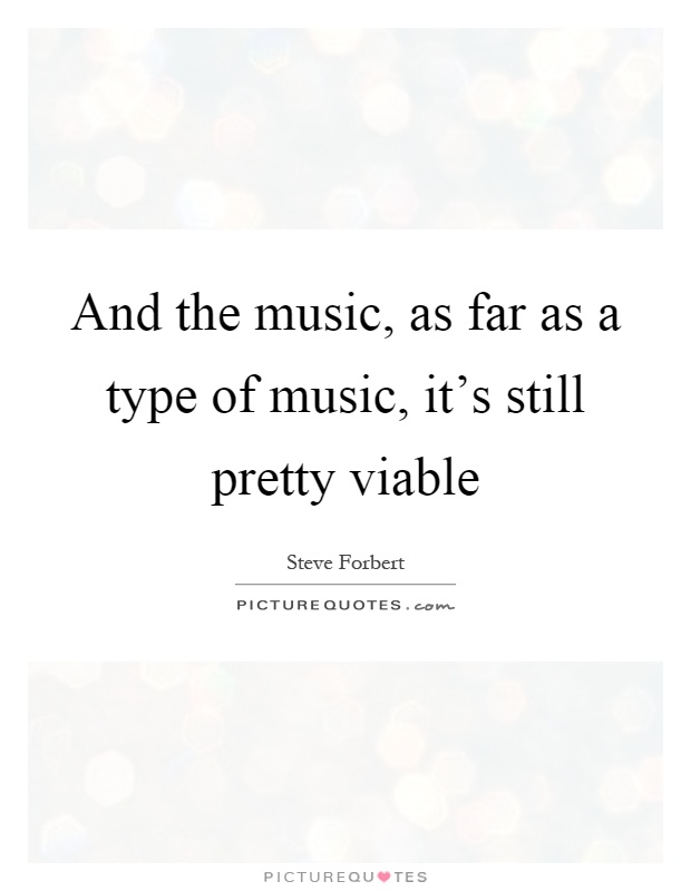 And the music, as far as a type of music, it's still pretty viable Picture Quote #1