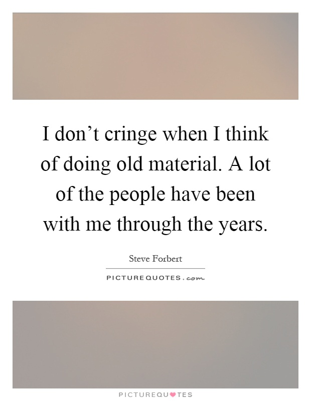 I don't cringe when I think of doing old material. A lot of the people have been with me through the years Picture Quote #1