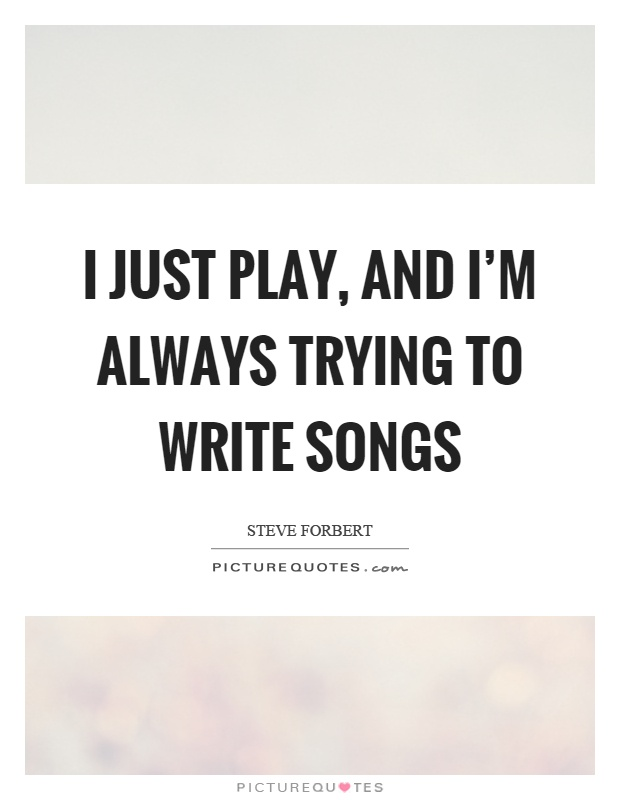 I just play, and I'm always trying to write songs Picture Quote #1