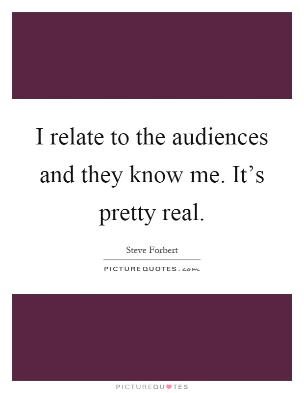 I relate to the audiences and they know me. It's pretty real Picture Quote #1