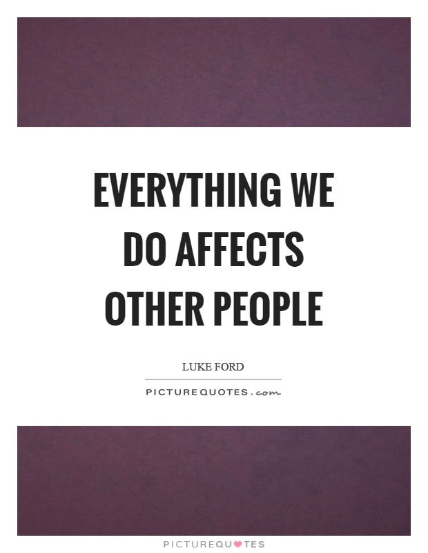 Everything we do affects other people Picture Quote #1