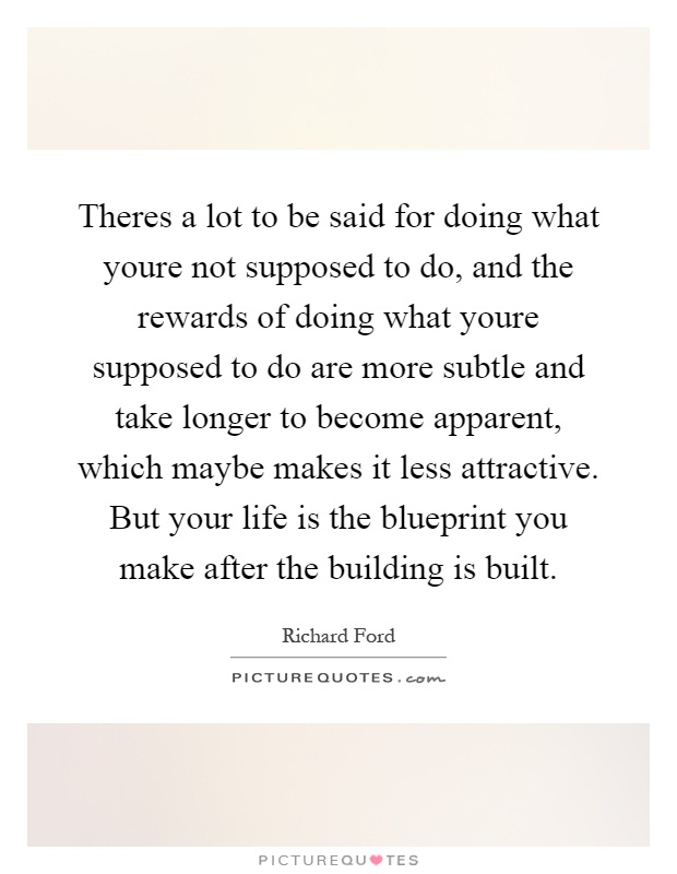 Theres a lot to be said for doing what youre not supposed to do, and the rewards of doing what youre supposed to do are more subtle and take longer to become apparent, which maybe makes it less attractive. But your life is the blueprint you make after the building is built Picture Quote #1