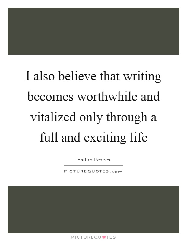 I also believe that writing becomes worthwhile and vitalized only through a full and exciting life Picture Quote #1