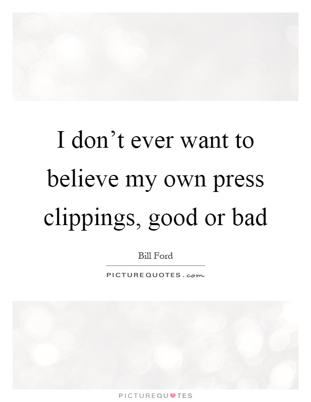 I don't ever want to believe my own press clippings, good or bad Picture Quote #1