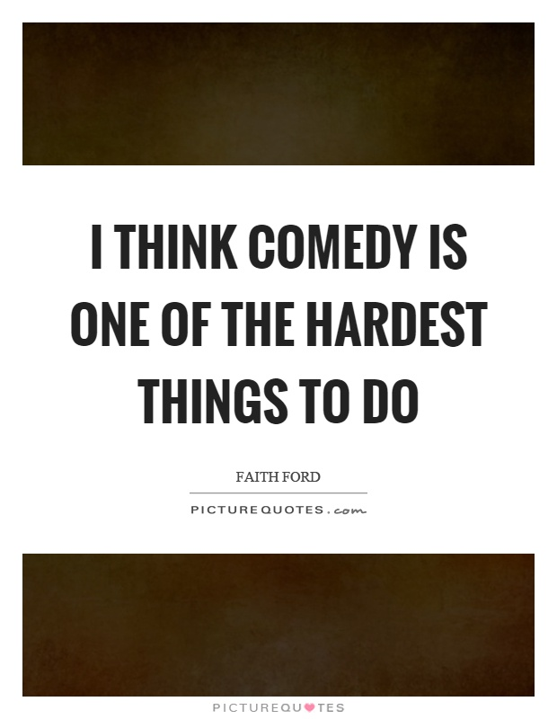 I think comedy is one of the hardest things to do Picture Quote #1