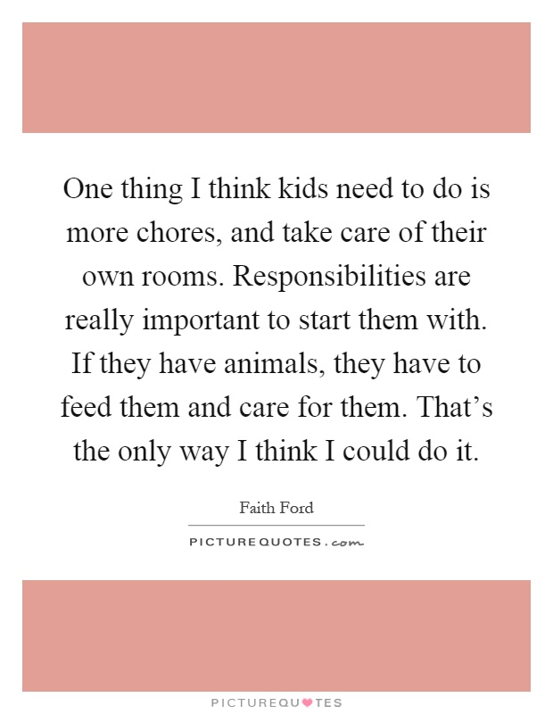 One thing I think kids need to do is more chores, and take care of their own rooms. Responsibilities are really important to start them with. If they have animals, they have to feed them and care for them. That's the only way I think I could do it Picture Quote #1