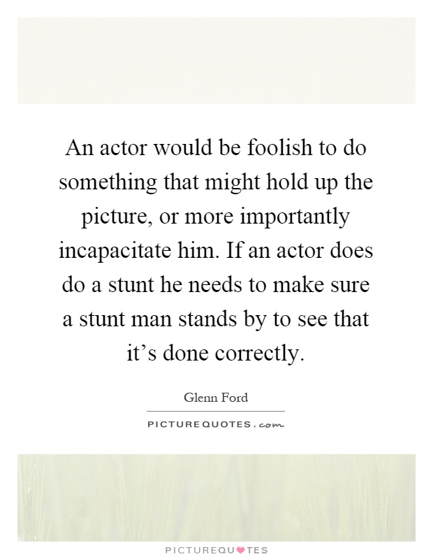 An actor would be foolish to do something that might hold up the picture, or more importantly incapacitate him. If an actor does do a stunt he needs to make sure a stunt man stands by to see that it's done correctly Picture Quote #1